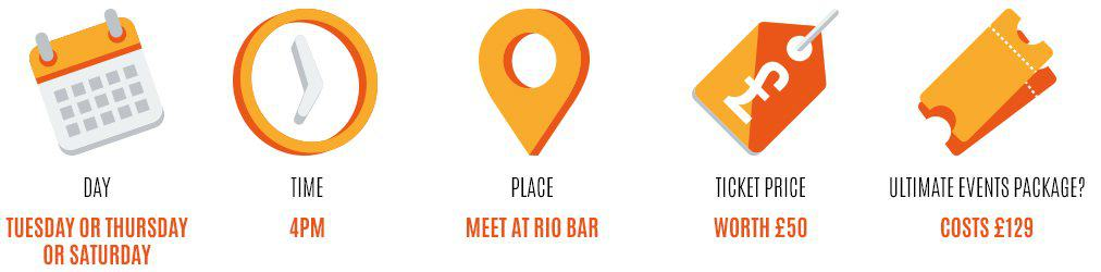 Day: Tuesday, Time: 4pm, Place: Meet at rio bar, Worth: £50, Event package: 129