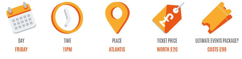 Day: Friday, Time: 11PM, Place: Atlantis, Worth: £20, Event package: £99